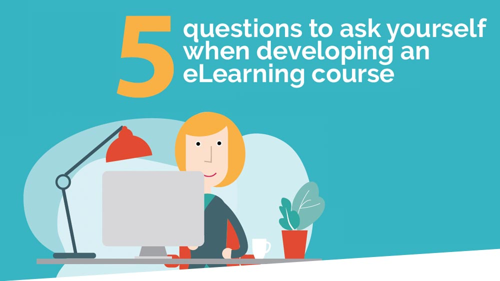 5 questions to ask yourself when developing an eLearning course